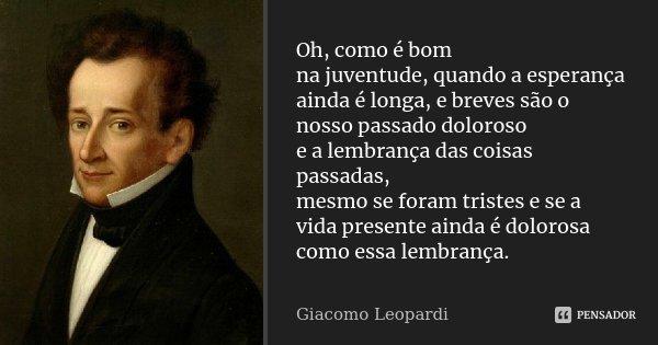 Oh, como é bom / na juventude, quando a esperança / ainda é longa, e breves são o nosso passado doloroso / e a lembrança das coisas passadas, / mesmo se foram t... Frase de Giacomo Leopardi.