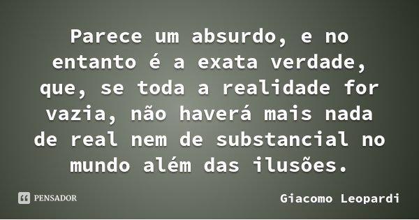 Parece um absurdo, e no entanto é a exata verdade, que, se toda a realidade for vazia, não haverá mais nada de real nem de substancial no mundo além das ilusões... Frase de Giacomo Leopardi.