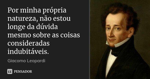Por minha própria natureza, não estou longe da dúvida mesmo sobre as coisas consideradas indubitáveis.... Frase de Giacomo Leopardi.