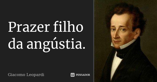 Prazer filho da angústia.... Frase de Giacomo Leopardi.