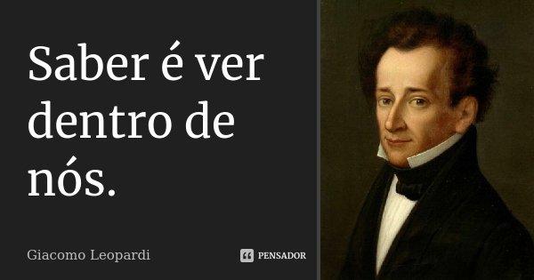 Saber é ver dentro de nós.... Frase de Giacomo Leopardi.