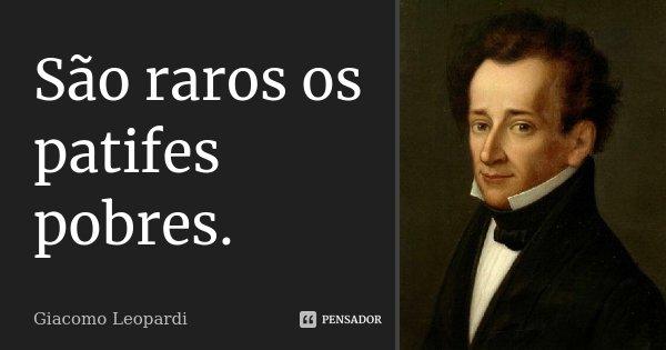 São raros os patifes pobres.... Frase de Giacomo Leopardi.