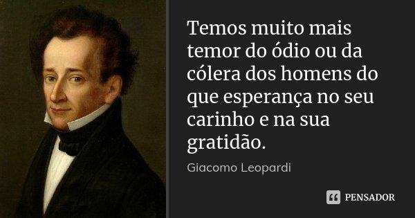 Temos muito mais temor do ódio ou da cólera dos homens do que esperança no seu carinho e na sua gratidão.... Frase de Giacomo Leopardi.