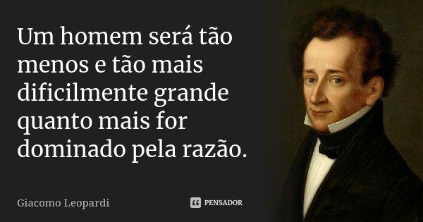 Um homem será tão menos e tão mais dificilmente grande quanto mais for dominado pela razão.... Frase de Giacomo Leopardi.