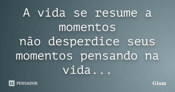 A vida se resume a momentos não desperdice seus momentos pensando na vida...... Frase de GIAM.