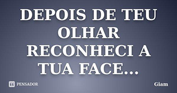 DEPOIS DE TEU OLHAR RECONHECI A TUA FACE...... Frase de GIAM.