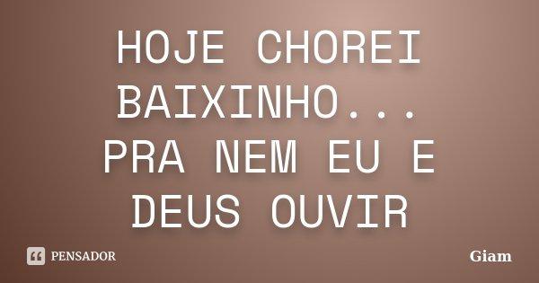 HOJE CHOREI BAIXINHO... PRA NEM EU E DEUS OUVIR... Frase de GIAM.