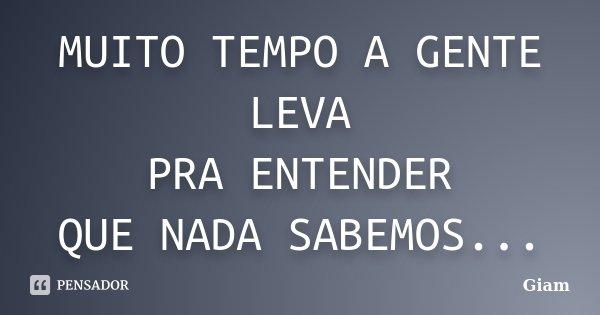 MUITO TEMPO A GENTE LEVA PRA ENTENDER QUE NADA SABEMOS...... Frase de GIAM.
