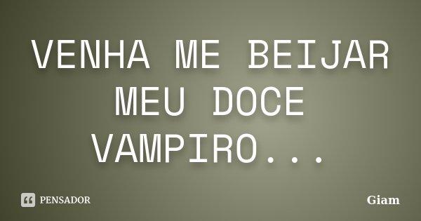 VENHA ME BEIJAR MEU DOCE VAMPIRO...... Frase de GIAM.