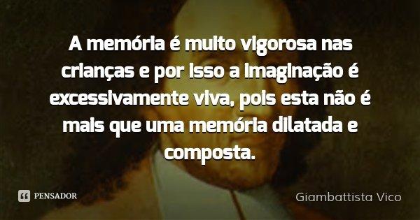 A memória é muito vigorosa nas crianças e por isso a imaginação é excessivamente viva, pois esta não é mais que uma memória dilatada e composta.... Frase de Giambattista Vico.