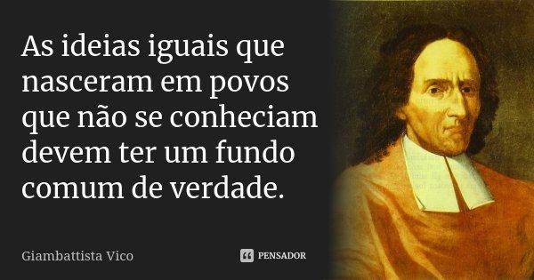 As ideias iguais que nasceram em povos que não se conheciam devem ter um fundo comum de verdade.... Frase de Giambattista Vico.