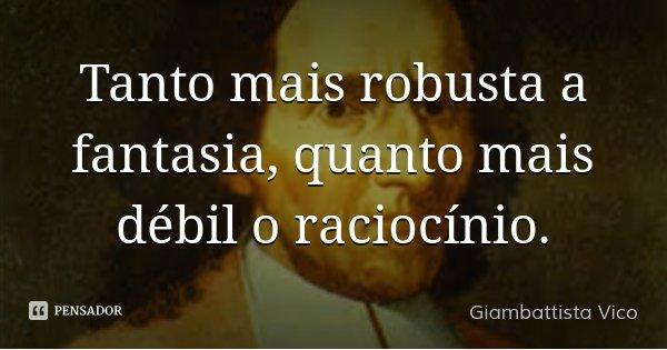 Tanto mais robusta a fantasia, quanto mais débil o raciocínio.... Frase de Giambattista Vico.