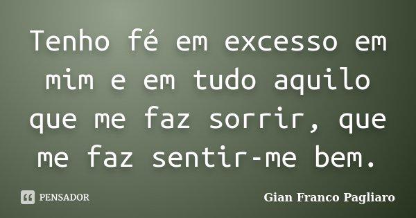 Tenho fé em excesso em mim e em tudo aquilo que me faz sorrir, que me faz sentir-me bem.... Frase de Gian Franco Pagliaro.
