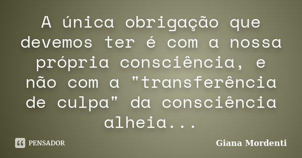 """A única obrigação que devemos ter é com a nossa própria consciência, e não com a """"transferência de culpa"""" da consciência alheia...... Frase de Giana Mordenti."""