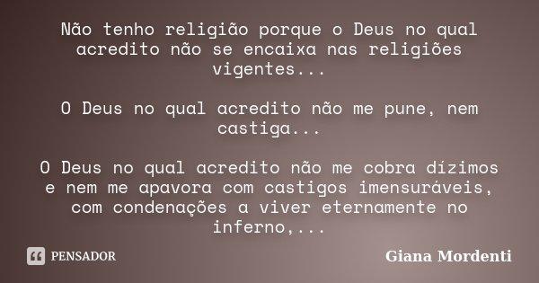 Não tenho religião porque o Deus no qual acredito não se encaixa nas religiões vigentes... O Deus no qual acredito não me pune, nem castiga... O Deus no qual ac... Frase de Giana Mordenti.