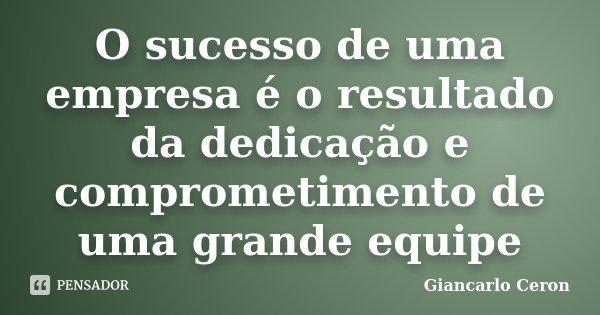 O sucesso de uma empresa é o resultado da dedicação e comprometimento de uma grande equipe... Frase de Giancarlo Ceron.