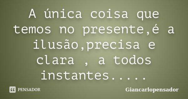 A única coisa que temos no presente,é a ilusão,precisa e clara , a todos instantes........ Frase de Giancarlopensador.