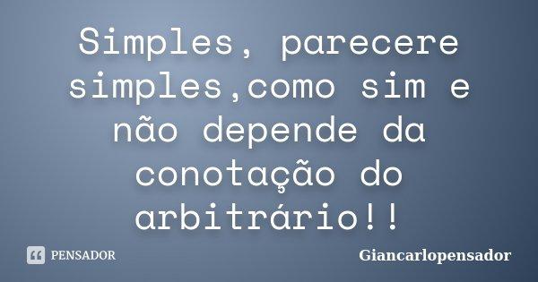 Simples, parecere simples,como sim e não depende da conotação do arbitrário!!... Frase de giancarlopensador.