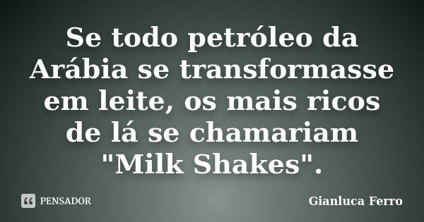 """Se todo petróleo da Arábia se transformasse em leite, os mais ricos de lá se chamariam """"Milk Shakes"""".... Frase de Gianluca Ferro."""