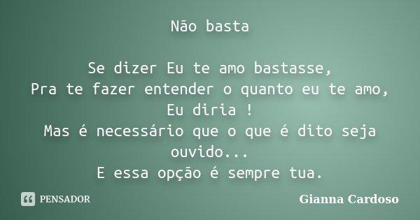 Não basta Se dizer Eu te amo bastasse, Pra te fazer entender o quanto eu te amo, Eu diria ! Mas é necessário que o que é dito seja ouvido... E essa opção é semp... Frase de Gianna Cardoso.