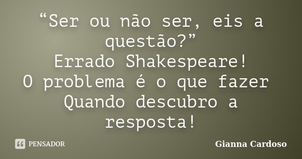 """""""Ser ou não ser, eis a questão?"""" Errado Shakespeare! O problema é o que fazer Quando descubro a resposta!... Frase de Gianna Cardoso."""
