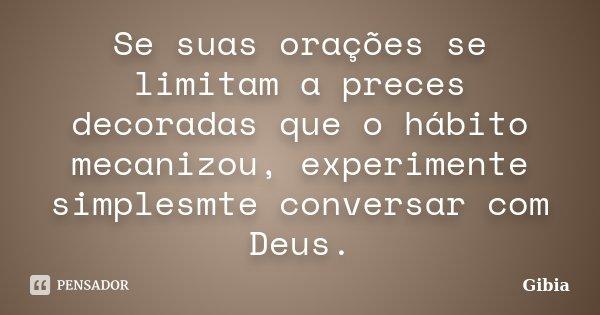 Se suas orações se limitam a preces decoradas que o hábito mecanizou, experimente simplesmte conversar com Deus.... Frase de Gibia.