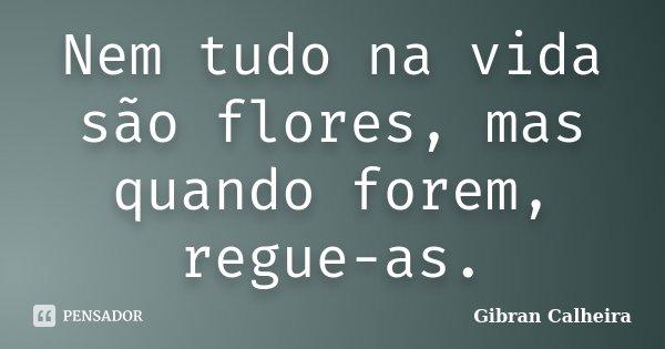 Nem tudo na vida são flores, mas quando forem, regue-as.... Frase de Gibran Calheira.