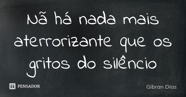 Nã há nada mais aterrorizante que os gritos do silêncio... Frase de Gibran Dias.