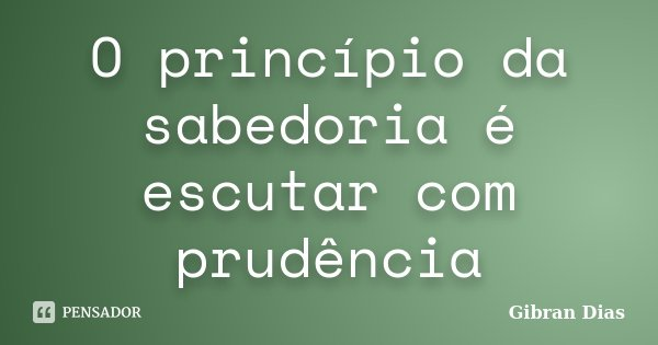 O princípio da sabedoria é escutar com prudência... Frase de Gibran Dias.