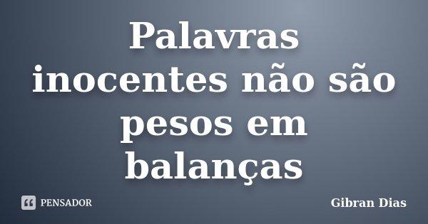 Palavras inocentes não são pesos em balanças... Frase de Gibran Dias.