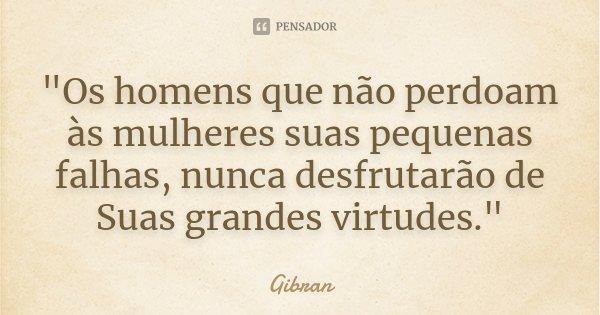 """""""Os homens que não perdoam às mulheres suas pequenas falhas, nunca desfrutarão de Suas grandes virtudes.""""... Frase de Gibran."""