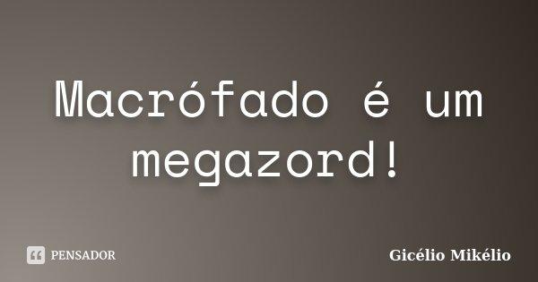 Macrófado é um megazord!... Frase de Gicélio Mikélio.