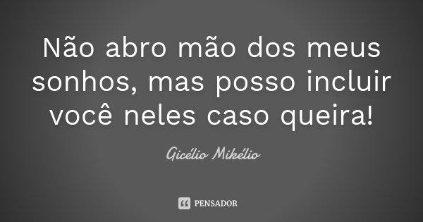 Não abro mão dos meus sonhos, mas posso incluir você neles caso queira!... Frase de Gicélio Mikélio.