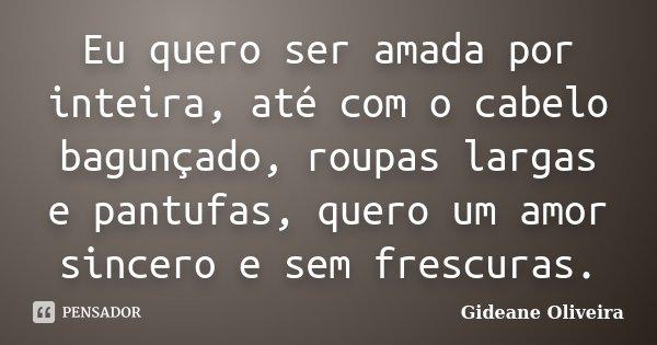 Eu quero ser amada por inteira, até com o cabelo bagunçado, roupas largas e pantufas, quero um amor sincero e sem frescuras.... Frase de Gideane Oliveira.