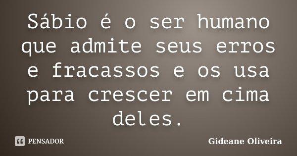 Sábio é o ser humano que admite seus erros e fracassos e os usa para crescer em cima deles.... Frase de Gideane Oliveira.