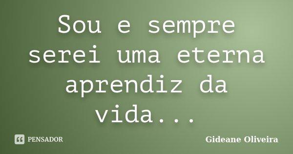 Sou e sempre serei uma eterna aprendiz da vida...... Frase de Gideane Oliveira.
