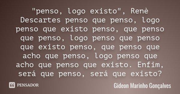 """""""penso, logo existo"""" , Renè Descartes penso que penso, logo penso que existo penso, que penso que penso, logo penso que penso que existo penso, que pe... Frase de Gideon Marinho Gonçalves."""
