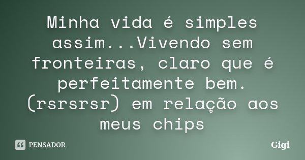 Minha vida é simples assim...Vivendo sem fronteiras, claro que é perfeitamente bem. (rsrsrsr) em relação aos meus chips... Frase de Gigi.