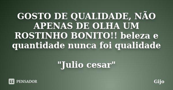 """GOSTO DE QUALIDADE, NÃO APENAS DE OLHA UM ROSTINHO BONITO!! beleza e quantidade nunca foi qualidade """"Julio cesar""""... Frase de Gijo."""