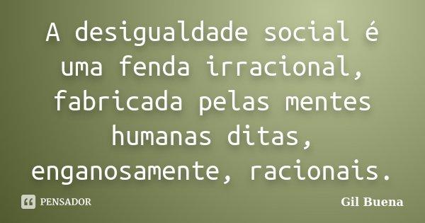 A desigualdade social é uma fenda irracional, fabricada pelas mentes humanas ditas, enganosamente, racionais.... Frase de Gil Buena.