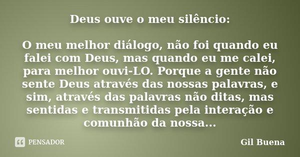 Deus ouve o meu silêncio: O meu melhor diálogo, não foi quando eu falei com Deus, mas quando eu me calei, para melhor ouvi-LO. Porque a gente não sente Deus atr... Frase de Gil Buena.