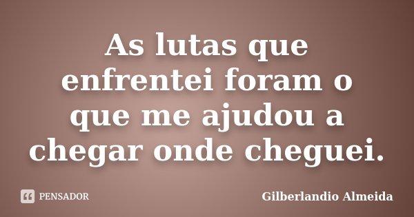 As lutas que enfrentei foram o que me ajudou a chegar onde cheguei.... Frase de Gilberlandio Almeida.