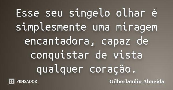 Esse seu singelo olhar é simplesmente uma miragem encantadora, capaz de conquistar de vista qualquer coração.... Frase de Gilberlandio Almeida.