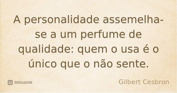 A personalidade assemelha-se a um perfume de qualidade: quem o usa é o único que o não sente.... Frase de Gilbert Cesbron.