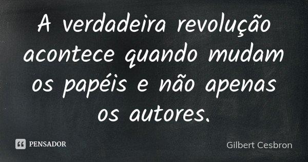 A verdadeira revolução acontece quando mudam os papéis e não apenas os autores.... Frase de Gilbert Cesbron.