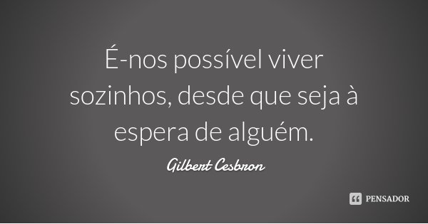 É-nos possível viver sozinhos, desde que seja à espera de alguém.... Frase de Gilbert Cesbron.