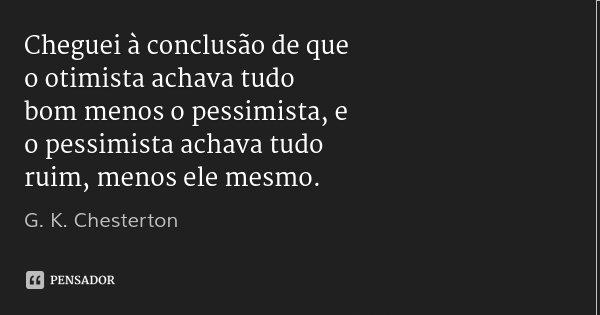 Cheguei à conclusão de que o otimista achava tudo bom menos o pessimista, e o pessimista achava tudo ruim, menos ele mesmo.... Frase de G. K. Chesterton.