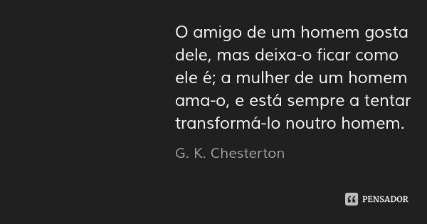 O amigo de um homem gosta dele, mas deixa-o ficar como ele é; a mulher de um homem ama-o, e está sempre a tentar transformá-lo noutro homem.... Frase de G. K. Chesterton.