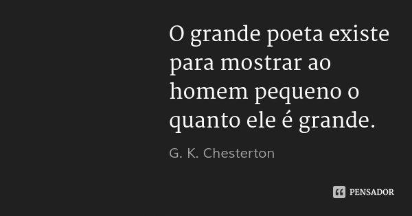 O grande poeta existe para mostrar ao homem pequeno o quanto ele é grande.... Frase de G. K. Chesterton.