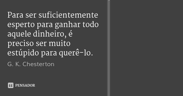 Para ser suficientemente esperto para ganhar todo aquele dinheiro, é preciso ser muito estúpido para querê-lo.... Frase de G. K. Chesterton.
